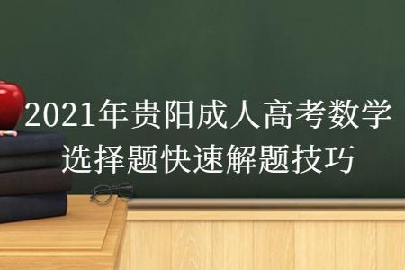 2021年贵阳成人高考数学选择题快速解题技巧